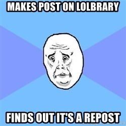 Okay Guy - Makes post on lolbrary finds out it's a repost