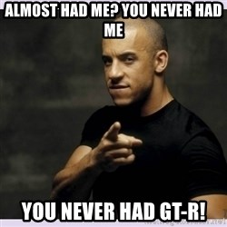 vin diesel  - Almost had me? You never had me You never had gt-r!