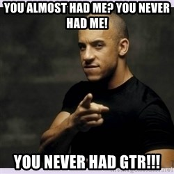 vin diesel  - You almost had me? You never had me! You never had gtr!!!