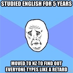 Okay Guy - studied english for 5 years moved to nz to find out everyone types like a retard