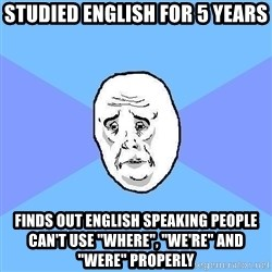 "Okay Guy - studied english for 5 years finds out english speaking people can't use ""where"", ""We're"" and ""were"" properly"