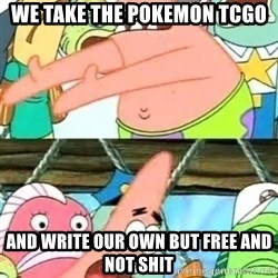 Push it Somewhere Else Patrick - we take the pokemon tcgo and write our own but free and not shit