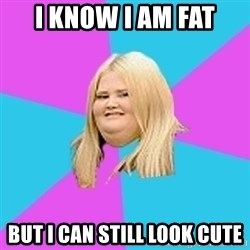 Fat Girl - i know i am fat but i can still look cute