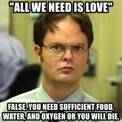 "Dwight Meme - ""ALL WE NEED IS LOVE"" FALSE. You need sufficient food, water, and oxygen or you will die."