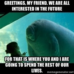 Overlord Manatee - Greetings, my friend. We are all interested in the future for that is where you and I are going to spend the rest of our lives.