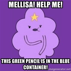 over reaction lumpy space princess - Mellisa! help me! this green pencil is in the blue container!