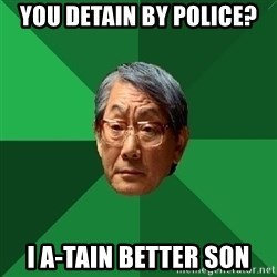 High Expectations Asian Father - you detain by police? i a-tain better son