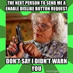 Madea - the next person to send me a enable dislike button request don't say I didn't warn you