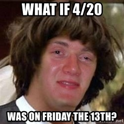 Conspiracy 10 guy - what if 4/20 was on friday the 13th?