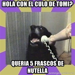 Yes, this is dog! - hola con el culo de tomi? queria 5 frascos de nutella