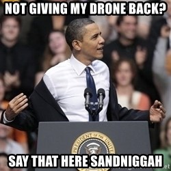 obama come at me bro - not giving my drone back? Say that here sandniggah