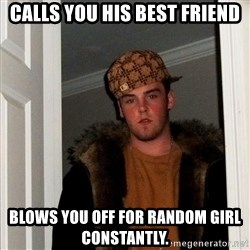 Scumbag Steve - Calls you his best friend Blows you off for random girl constantly.