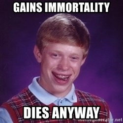 Bad Luck Brian - Gains immortality dies anyway
