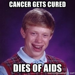 Bad Luck Brian - Cancer gets cured Dies of aids