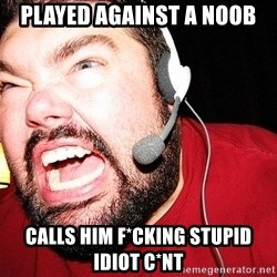 Angry Gamer - played against a noob calls him f*cking stupid idiot C*nt