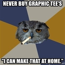 """Art Student Owl - never buy graphic tee's """"I can make that at home."""""""