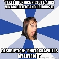 "Annoying Facebook Girl - takes duckface picture, adds vintage effect and uploads it description: ""photographie is my life! lol!"""