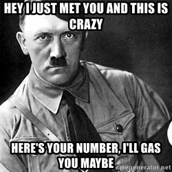 Hitler Advice - hey i just met you and this is crazy here's your number, I'll gas you maybe