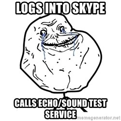 Forever Alone Guy - Logs into skype calls echo/sound test service