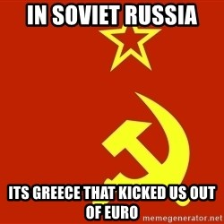 In Soviet Russia - in soviet russia its greece that kicked us out of euro