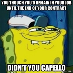 spongebob face squidward - You though you'd remain in your job until the end of your contract  didn't you capello