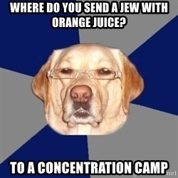 Racist Dawg - Where do you send a jew with orange juice? to a concentration camp