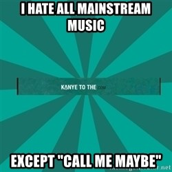 "kanyetothe - I HATE ALL MAINSTREAM MUSIC EXCEPT ""CALL ME MAYBE"""