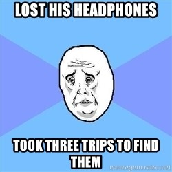 Okay Guy - Lost his headphones took three trips to find them