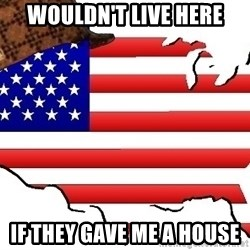 Scumbag America - Wouldn't live here if they gave me a house