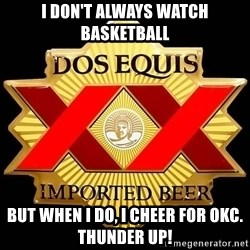 Dos Equis - I don't always watch basketball but when i do, i cheer for OKC. THUNDER UP!