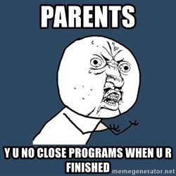 Y U No - Parents y u no close programs when u r finished