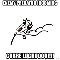 omg run man - enemy Predator incoming Corre luchoooo!!!!