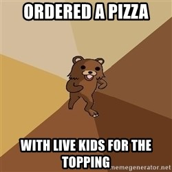 Pedo Bear From Beyond - ordered a pizza with live kids for the topping