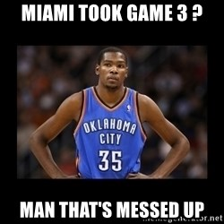 kevin durant mad - Miami took game 3 ? Man THAT'S messed up
