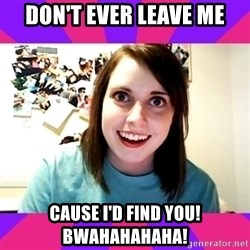 Possessive Girlfriend - DON'T EVER LEAVE ME CAUSE I'D FIND YOU! BWAHAHAHAHA!