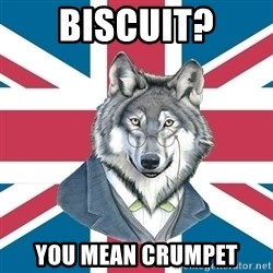 Sir Courage Wolf Esquire - biscuit? you mean CRUMPET