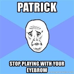 Okay Guy - patrick stop playing with your eyebrow