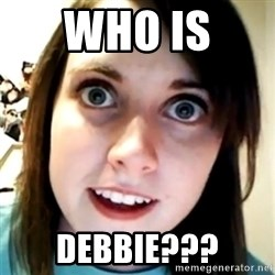 Overly Attached Scary Girlfriend - Who Is  Debbie???