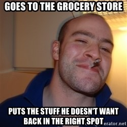 Good Guy Greg - Goes to the grocery store puts the stuff he doesn't want back in the right spot