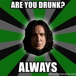 Serious Snape - Are you drunk? Always