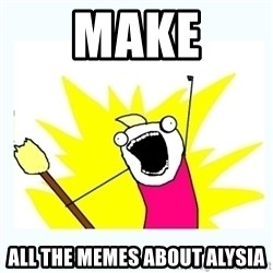 All the things - mAKE ALL THE MEMES ABOUT ALYSIA