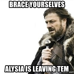 Prepare yourself - bRACE YOURSELVES aLYSIA IS LEAVING TEM