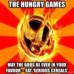 Typical fan of the hunger games - the hungry games may the odds be ever in your favour -- eat 'serious cereals'