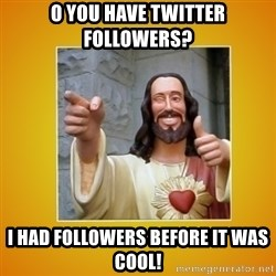 Buddy Christ - O you have tWitter followers? I had followers Before it was cool!