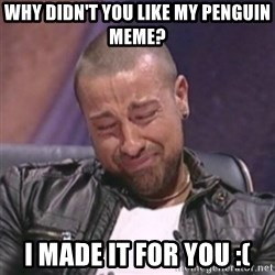 RAFALLORA - Why diDn't you like my penguin meme? I made it for you :(