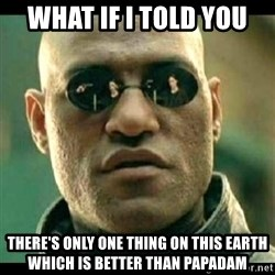Mindfuck Morpheus - what if i told you there's only one thing on this earth which is better than papadam