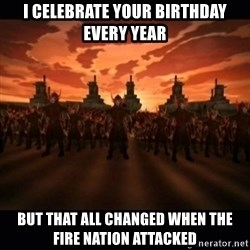 until the fire nation attacked. - I celebrate your birthday every year but that all changed when the fire nation attacked
