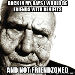 Back In My Day - back in my days i would be friends with benifits and not friendzoned