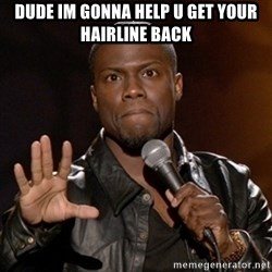 Kevin Hart - DUDE IM GONNA HELP U GET YOUR HAIRLINE BACK