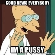 Professor Farnsworth - Good news everybody Im a pussy